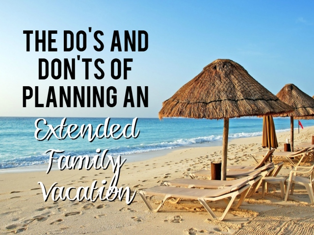 The DO's and DON'Ts of Planning an Extended Family Vacation
