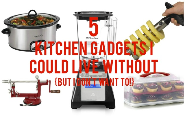 5 Kitchen Gadgets I Could Live Without {But I Don't Want To!}